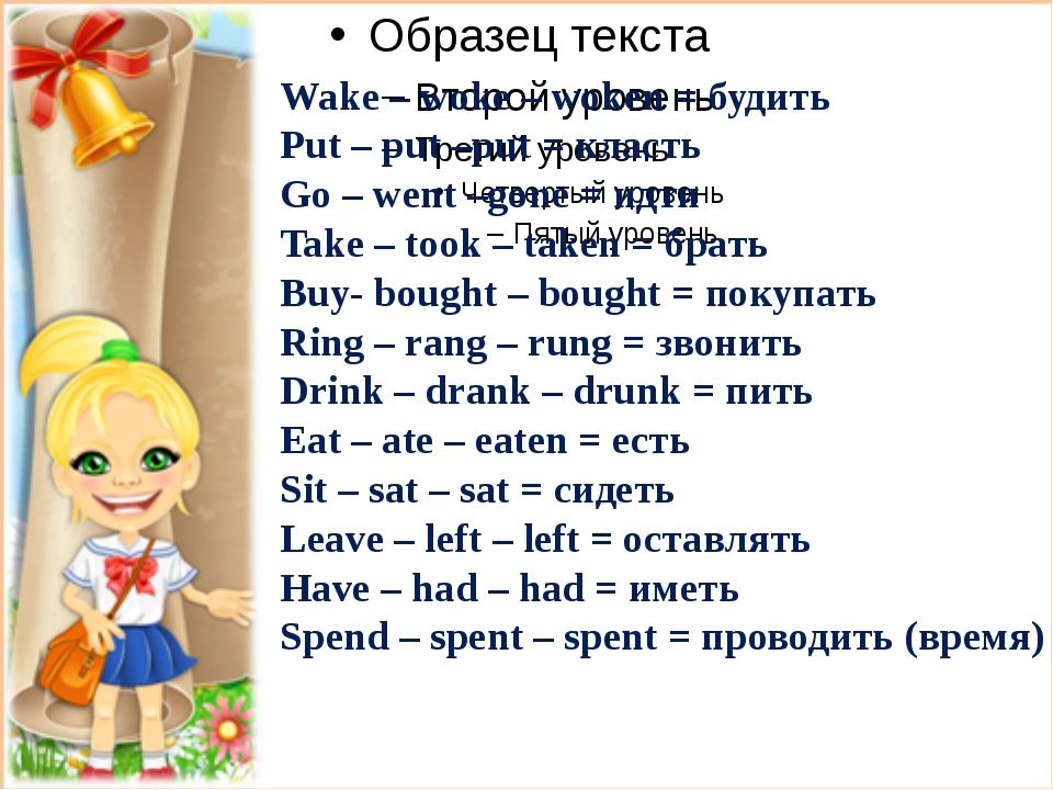 Wake – woke – woken = будить Put – put –put = класть Go – went –gone = идти...