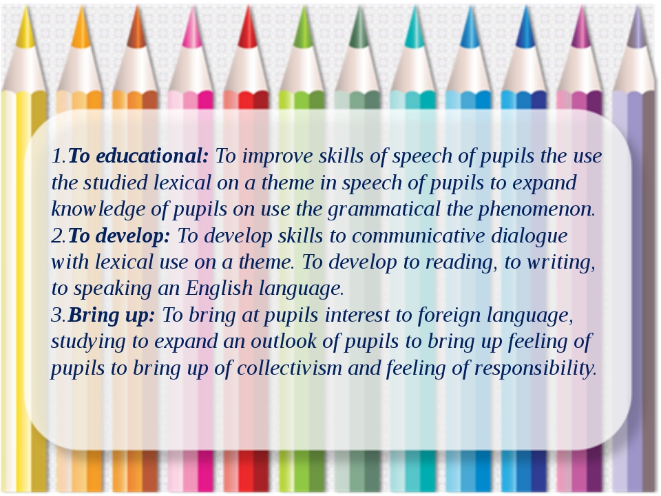 1.To educational: To improve skills of speech of pupils the use the studied...