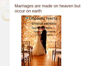 Marriages are made on heaven but occur on earth