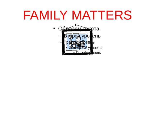 FAMILY MATTERS matter, n.- вопрос, дело To matter, v.- иметь значение