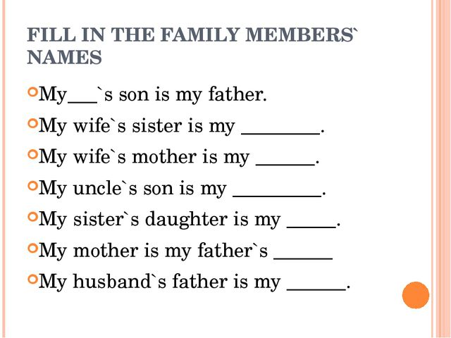 FILL IN THE FAMILY MEMBERS` NAMES My___`s son is my father. My wife`s sister...