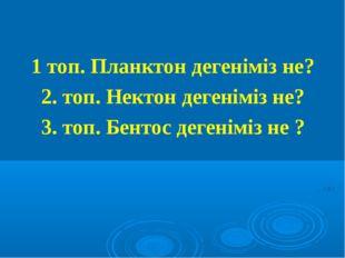 1 топ. Планктон дегеніміз не? 2. топ. Нектон дегеніміз не? 3. топ. Бентос дег