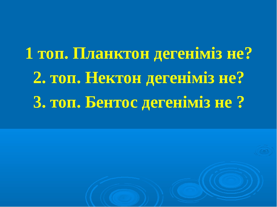 1 топ. Планктон дегеніміз не? 2. топ. Нектон дегеніміз не? 3. топ. Бентос дег...