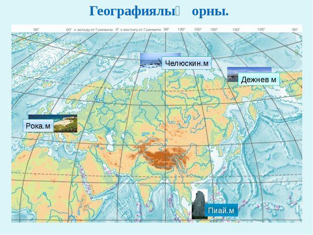 Географиялық орны. Челюскин.м Дежнев м Рока.м Пиай.м