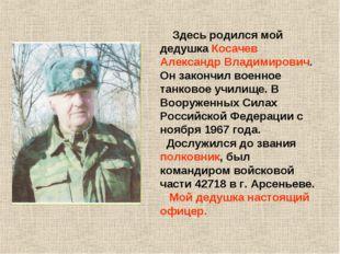 Здесь родился мой дедушка Косачев Александр Владимирович. Он закончил военно