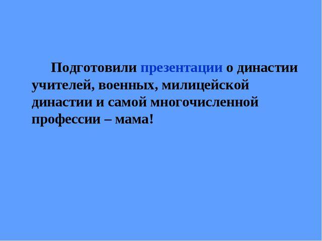 Подготовили презентации о династии учителей, военных, милицейской династии и...