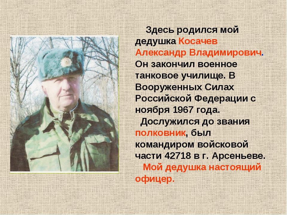 Здесь родился мой дедушка Косачев Александр Владимирович. Он закончил военно...