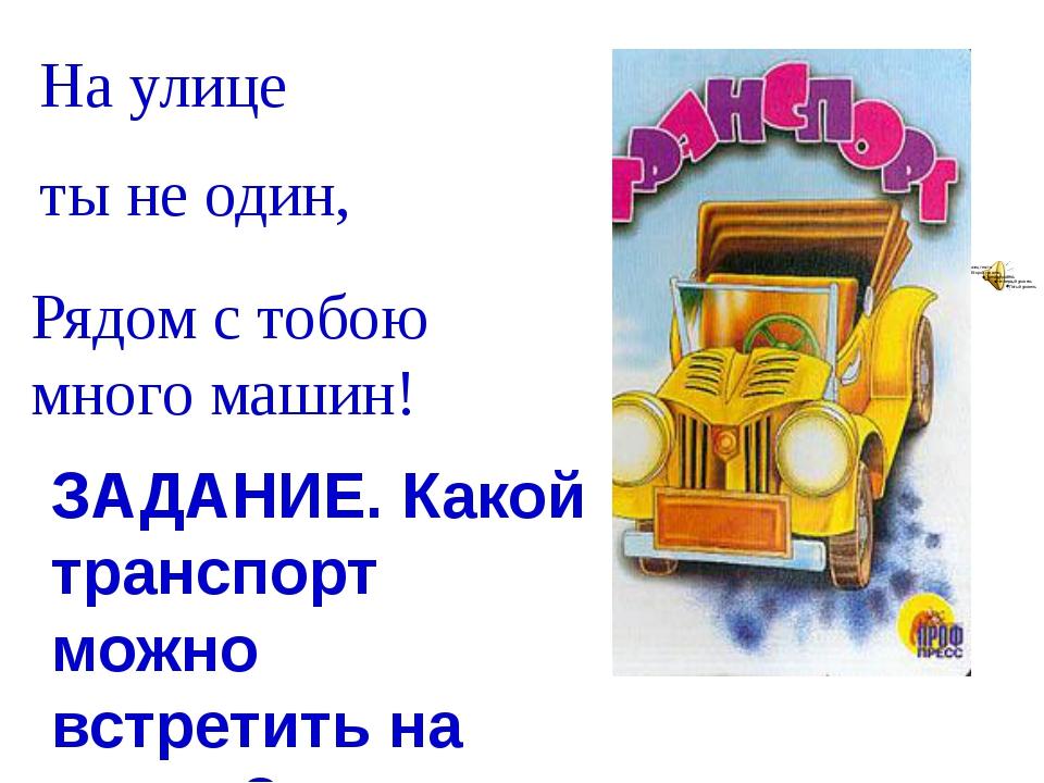 Рядом с тобою много машин! На улице ты не один, ЗАДАНИЕ. Какой транспорт можн...