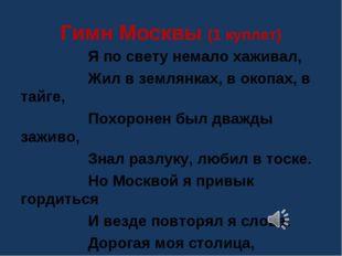 Гимн Москвы (1 куплет) Я по свету немало хаживал, Жил в землянках, в окопах,