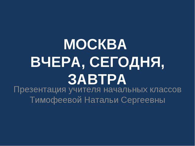 МОСКВА ВЧЕРА, СЕГОДНЯ, ЗАВТРА Презентация учителя начальных классов Тимофеево...