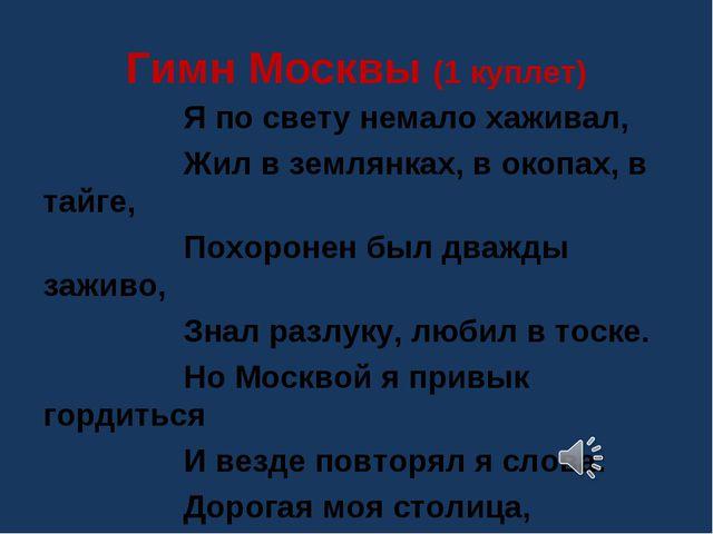 Гимн Москвы (1 куплет) Я по свету немало хаживал, Жил в землянках, в окопах,...