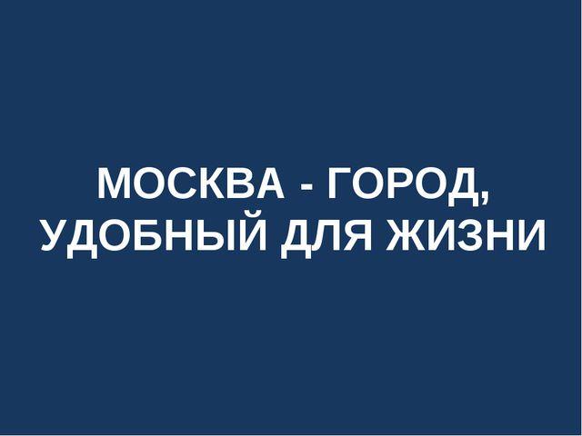 МОСКВА - ГОРОД, УДОБНЫЙ ДЛЯ ЖИЗНИ