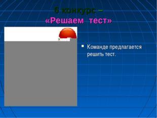 6 конкурс – «Решаем тест» Команде предлагается решить тест.