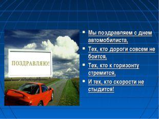 Мы поздравляем с днем автомобилиста, Тех, кто дороги совсем не боится, Тех, к