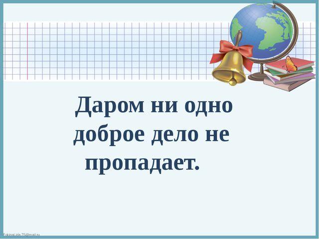 Даром ни одно доброе дело не пропадает. FokinaLida.75@mail.ru