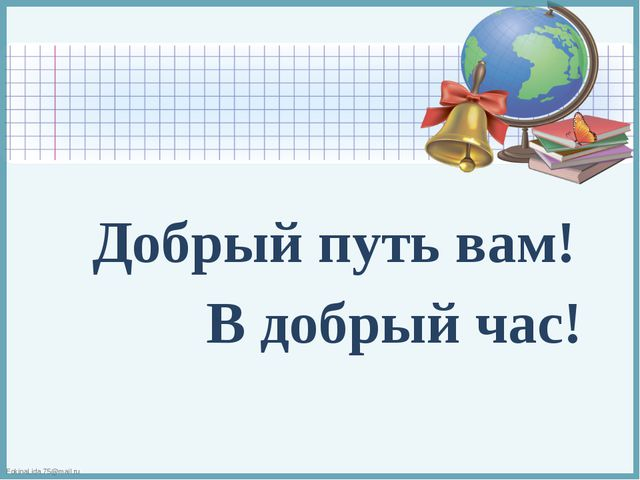 Добрый путь вам! В добрый час!  FokinaLida.75@mail.ru