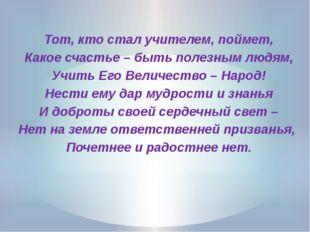 Тот, кто стал учителем, поймет, Какое счастье – быть полезным людям, Учить Е