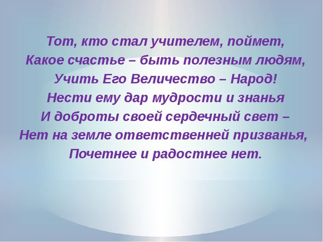 Тот, кто стал учителем, поймет, Какое счастье – быть полезным людям, Учить Е...