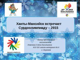 Ханты-Мансийск встречает Сурдоолимпиаду – 2015 Автор презентации воспитатель