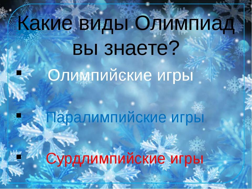 Какие виды Олимпиад вы знаете? Олимпийские игры Паралимпийские игры Сурдлимпи...