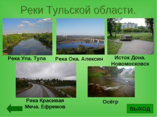 ВЫХОД Река Упа. Тула Река Ока. Алексин Исток Дона. Новомосковск Река Красивая