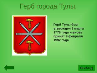 ВЫХОД Герб Тулы был утвержден 8 марта 1778 года и вновь принят 9 февраля 1992