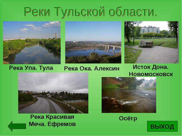 ВЫХОД Река Упа. Тула Река Ока. Алексин Исток Дона. Новомосковск Река Красивая...
