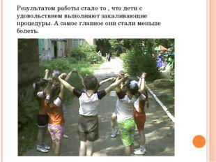 Результатом работы стало то , что дети с удовольствием выполняют закаливающие