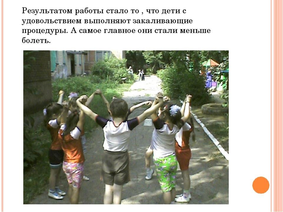 Результатом работы стало то , что дети с удовольствием выполняют закаливающие...