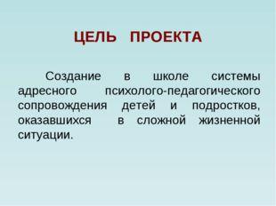 ЦЕЛЬ ПРОЕКТА Создание в школе системы адресного психолого-педагогического с