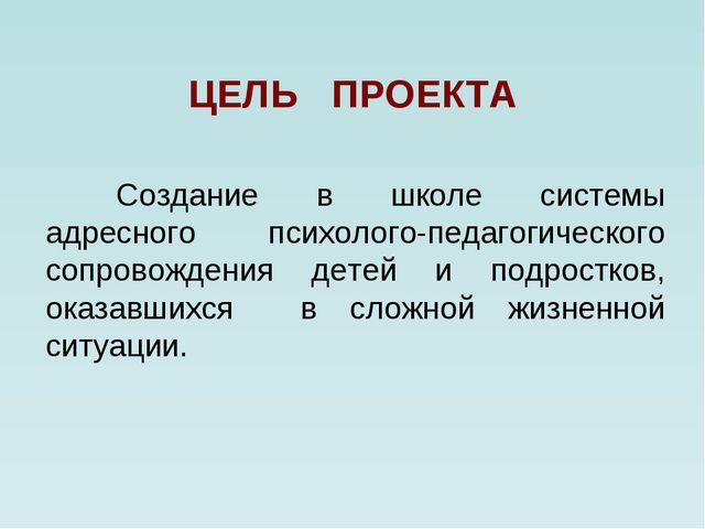 ЦЕЛЬ ПРОЕКТА Создание в школе системы адресного психолого-педагогического с...