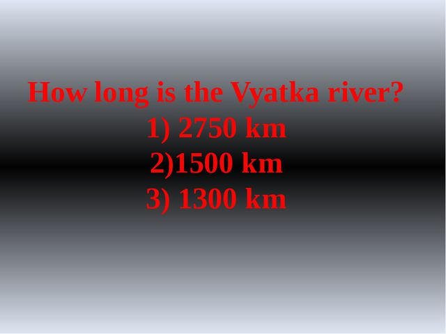 How long is the Vyatka river? 1) 2750 km 2)1500 km 3) 1300 km