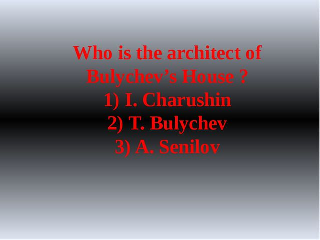Who is the architect of Bulychev's House ? 1) I. Charushin 2) T. Bulychev 3)...