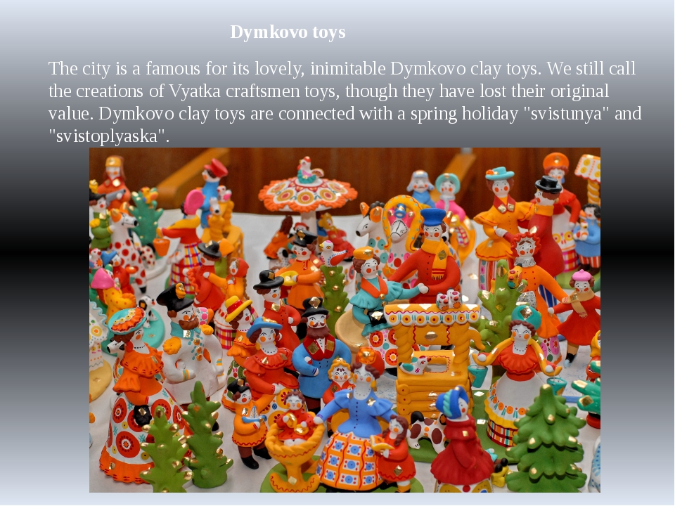 Dymkovo toys The city is a famous for its lovely, inimitable Dymkovo clay toy...