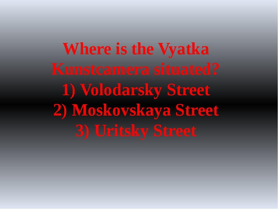 Where is the Vyatka Kunstcamera situated? 1) Volodarsky Street 2) Moskovskaya...