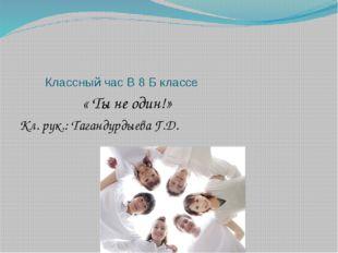 Классный час В 8 Б классе « Ты не один!» Кл. рук.: Тагандурдыева Г.Д.