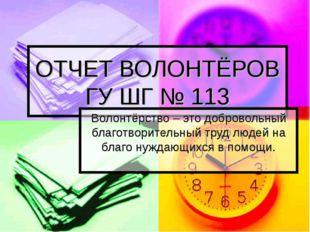 ОТЧЕТ ВОЛОНТЁРОВ ГУ ШГ № 113 Волонтёрство – это добровольный благотворительны
