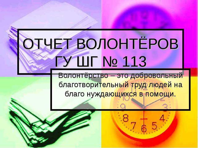 ОТЧЕТ ВОЛОНТЁРОВ ГУ ШГ № 113 Волонтёрство – это добровольный благотворительны...