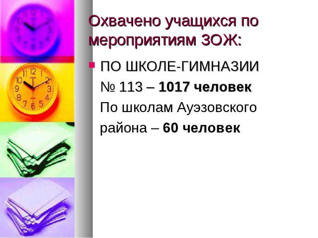 Охвачено учащихся по мероприятиям ЗОЖ: ПО ШКОЛЕ-ГИМНАЗИИ № 113 – 1017 человек...