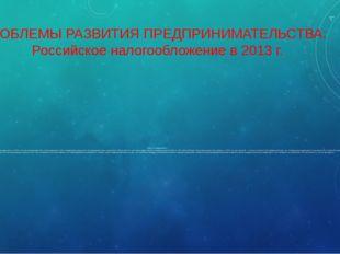 ПРОБЛЕМЫ РАЗВИТИЯ ПРЕДПРИНИМАТЕЛЬСТВА: Российское налогообложение в 2013 г. Н
