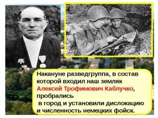 Накануне разведгруппа, в состав которой входил наш земляк Алексей Трофимович