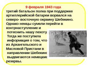 9 февраля 1943 года третий батальон полка при поддержке артиллерийской батаре