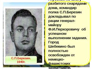 Глубокой ночью, у разбитого снарядами дома, командир полка С.П.Березин доклад