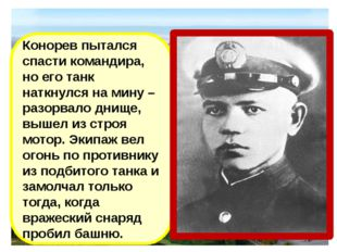 Конорев пытался спасти командира, но его танк наткнулся на мину –разорвало дн