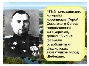472-й полк дивизии, которым командовал Герой Советского Союза подполковник С.
