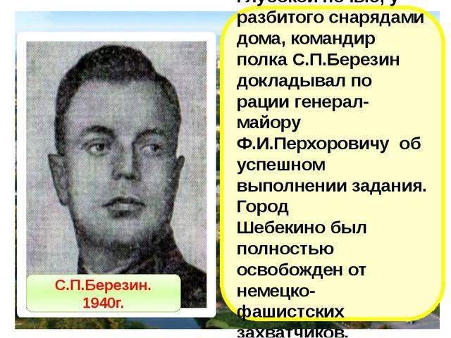 Глубокой ночью, у разбитого снарядами дома, командир полка С.П.Березин доклад...