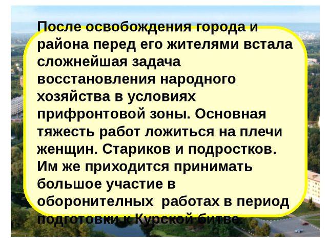 После освобождения города и района перед его жителями встала сложнейшая задач...