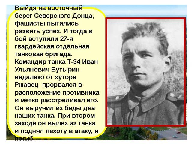 Выйдя на восточный берег Северского Донца, фашисты пытались развить успех. И...