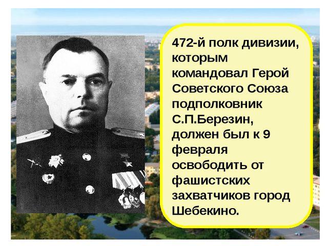 472-й полк дивизии, которым командовал Герой Советского Союза подполковник С....