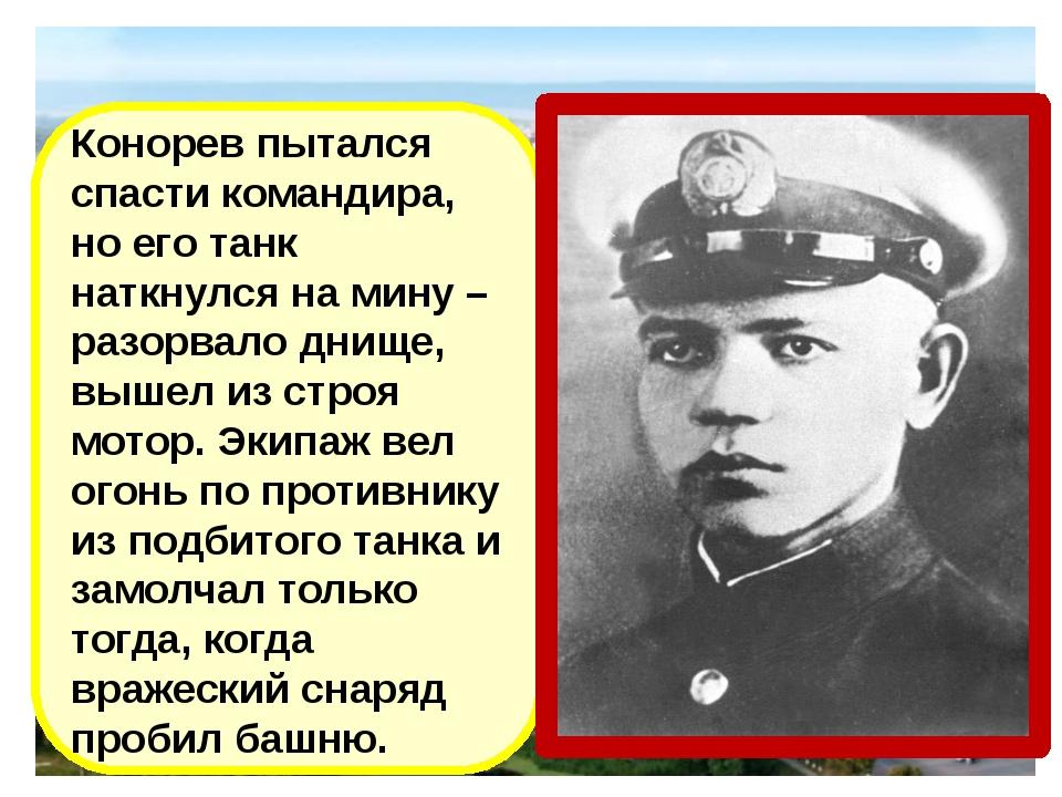 Конорев пытался спасти командира, но его танк наткнулся на мину –разорвало дн...